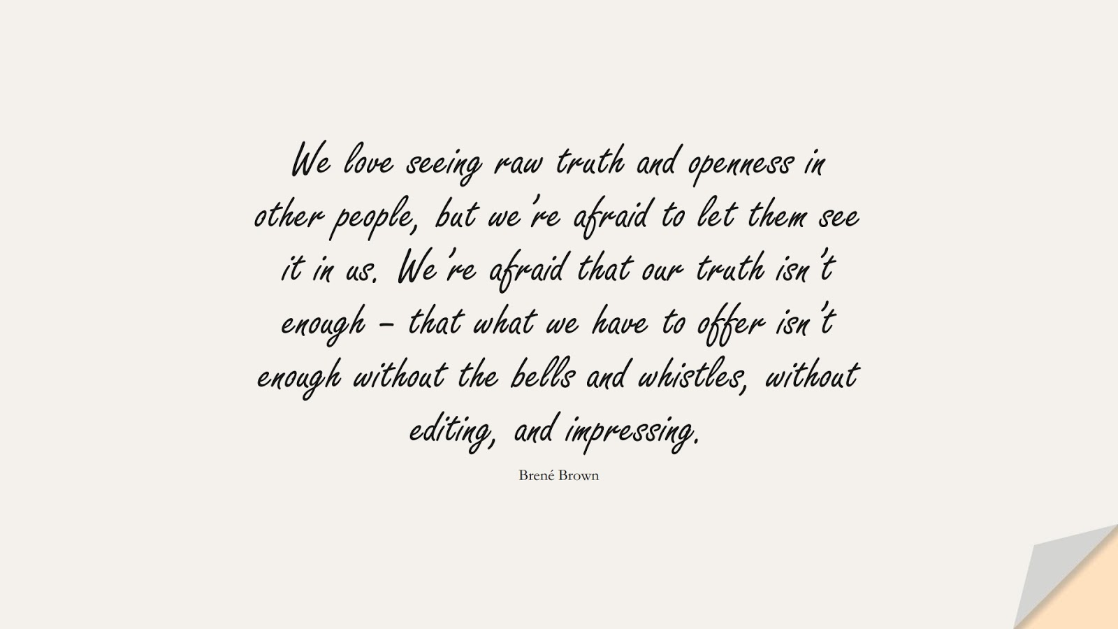 We love seeing raw truth and openness in other people, but we're afraid to let them see it in us. We're afraid that our truth isn't enough – that what we have to offer isn't enough without the bells and whistles, without editing, and impressing. (Brené Brown);  #SelfEsteemQuotes
