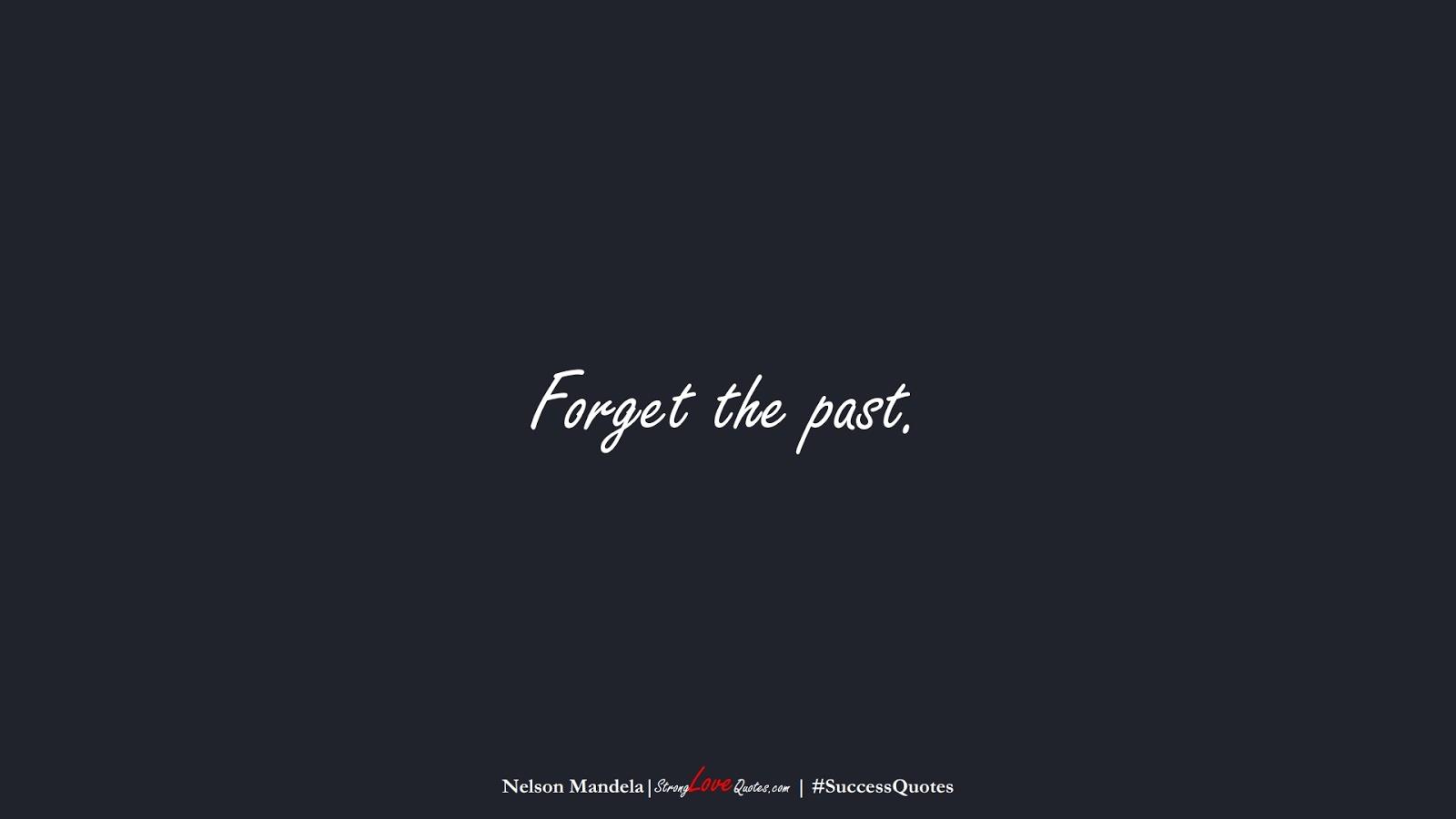 Forget the past. (Nelson Mandela);  #SuccessQuotes