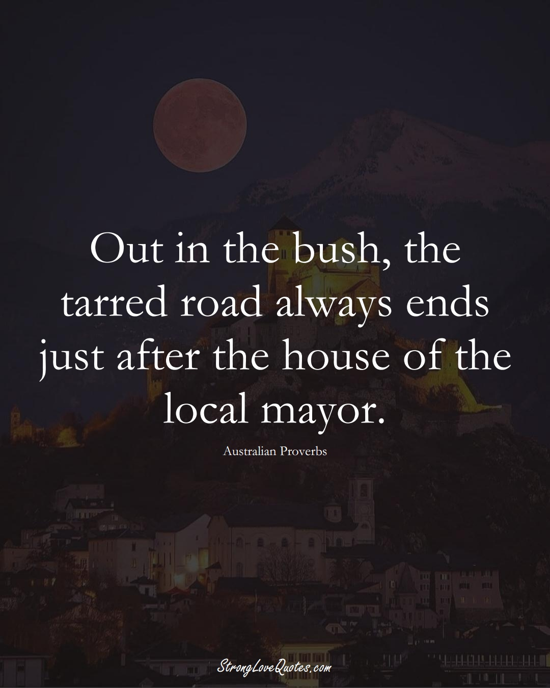 Out in the bush, the tarred road always ends just after the house of the local mayor. (Australian Sayings);  #AustralianSayings
