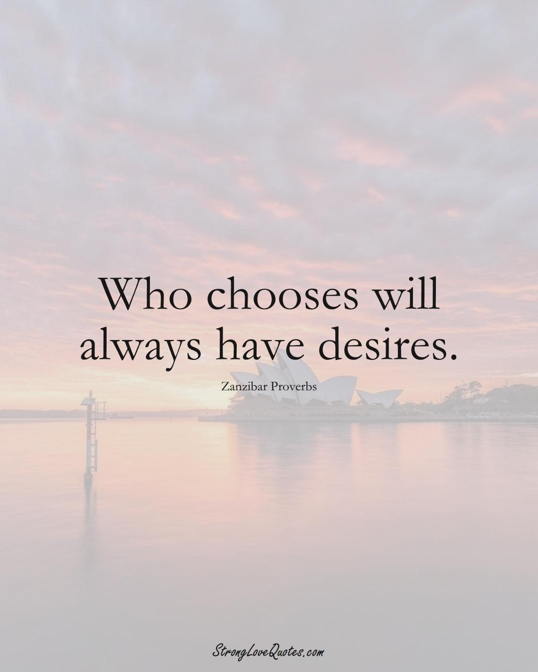 Who chooses will always have desires. (Zanzibar Sayings);  #AfricanSayings