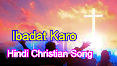 Ibadat Karo, इबादत करो, Hindi Christian Song Lyrics