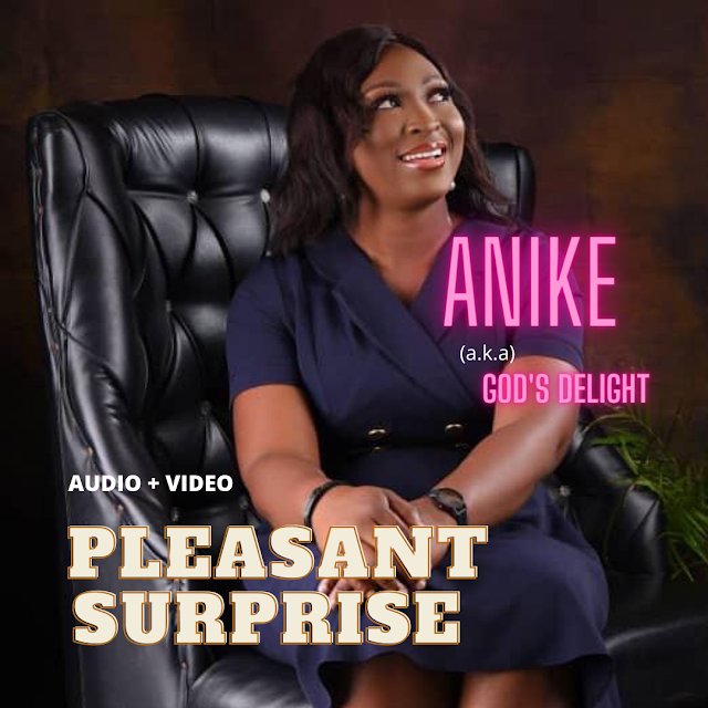 [Music + Video] PLEASANT SURPRISE - Anike (aka) God's Delight