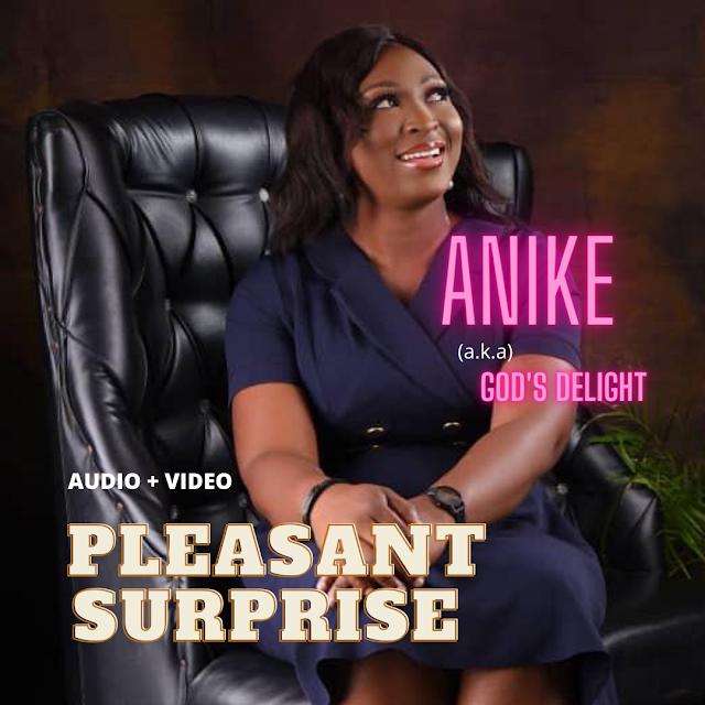 [Music + Video] PLEASANT SURPRISE - Anike (aka) God's Delight