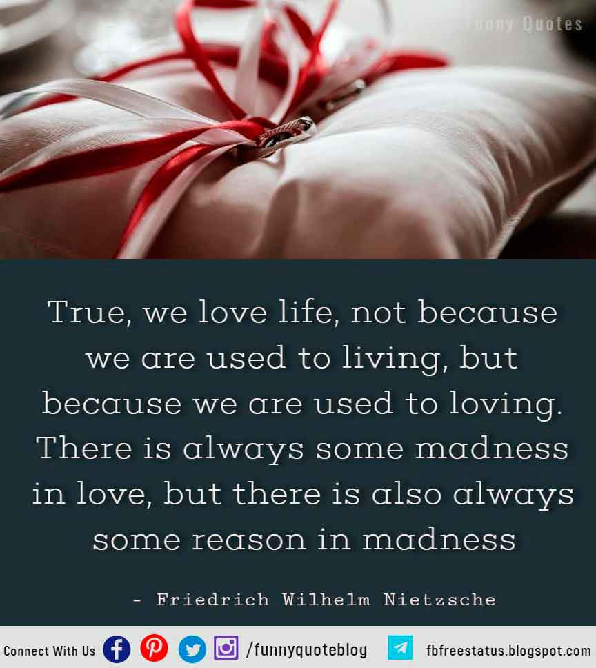 True, we love life, not because we are used to living, but because we are used to loving. There is always some madness in love, but there is also always some reason in madness. - Friedrich Wilhelm Nietzsche Hopeless Quote