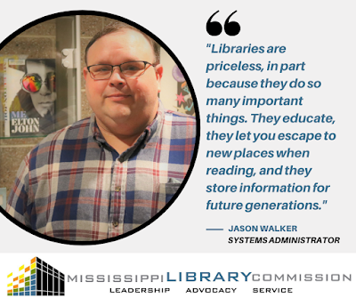 A photo of a man is in a circular frame. He is wearing a plaid shirt and glasses and smiling into the camera. He is standing in front of a display case holding books, including Me by Elton John. A quote is beside him, the text is Libraries are priceless, in part because they do so many important things. They educate, they let you escape to new places when reading, and they store information for future generations. Jason Walker systems administrator, MLC logo is below. it says Mississippi Library Commission Leadership Advocacy Service