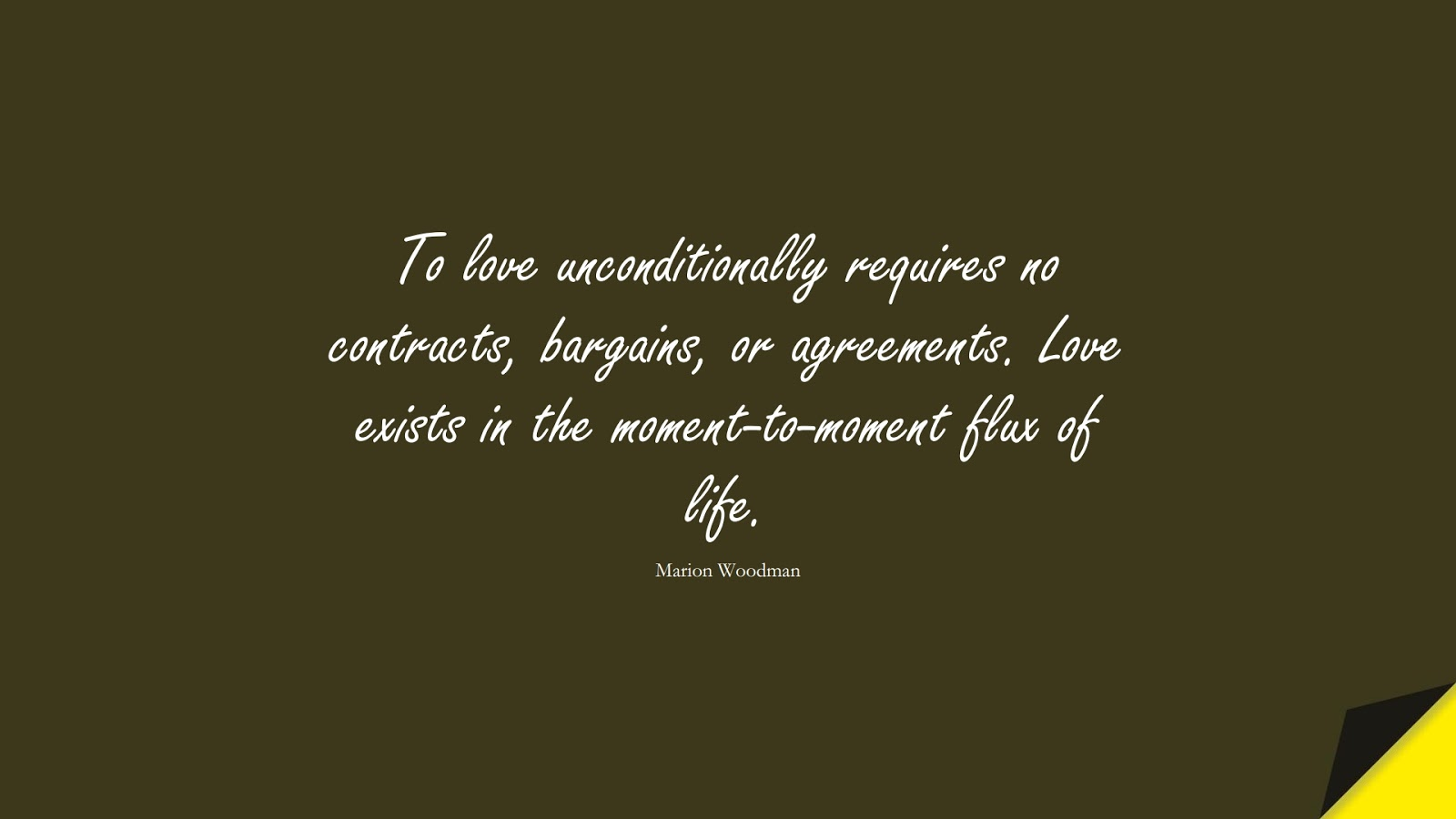 To love unconditionally requires no contracts, bargains, or agreements. Love exists in the moment-to-moment flux of life. (Marion Woodman);  #LoveQuotes