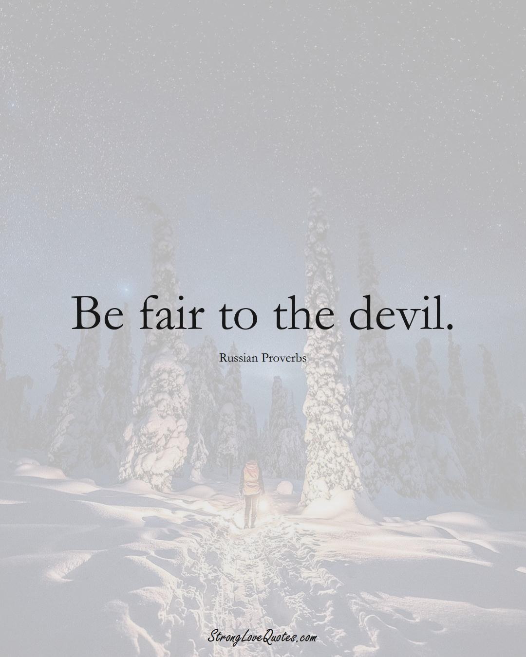 Be fair to the devil. (Russian Sayings);  #AsianSayings