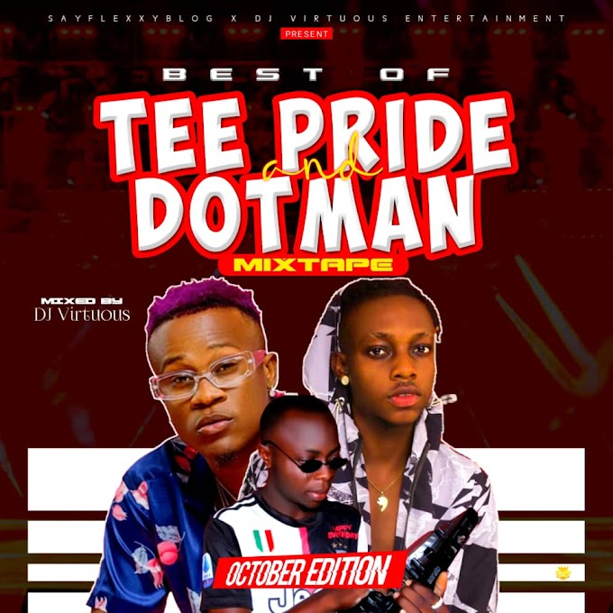 [Mixtape] Sayflexxyblog x Dj Virtuous -  Best Of Tee Pride & Dotman Mixtape || @SayflexxyB