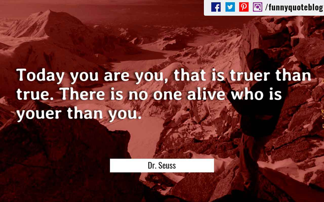 �Today you are you, that is truer than true. There is no one alive who is youer than you.� ? Dr. Seuss Quote