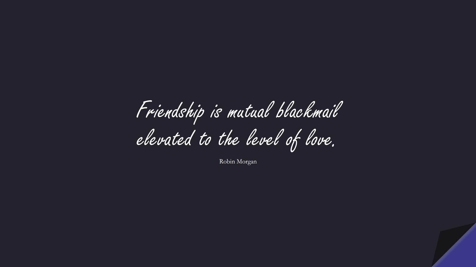 Friendship is mutual blackmail elevated to the level of love. (Robin Morgan);  #LoveQuotes