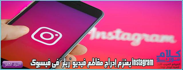 instagram يعتزم إدراج مقاطع فيديو ريلز في فيسبوك