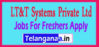 LT&T Systems Private Ltd Recruitment 2017 Jobs For Freshers Apply