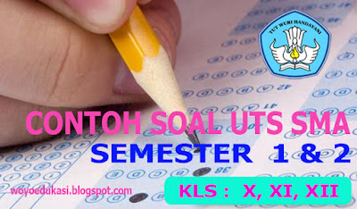 CONTOH SOAL UTS SMA KELAS X, XI, XII SEMESTER 1 DAN 2 LENGKAP
