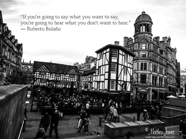 'If you're going to say what you want to say, you're going to hear what you don't want to hear' - Robert Bolano