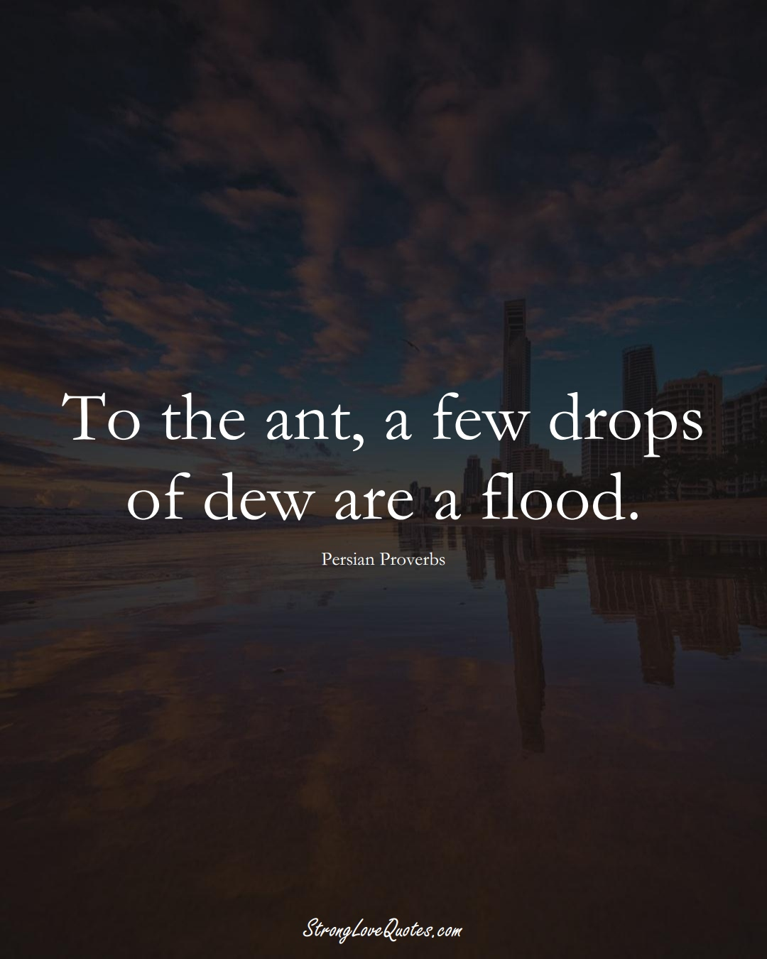 To the ant, a few drops of dew are a flood. (Persian Sayings);  #aVarietyofCulturesSayings