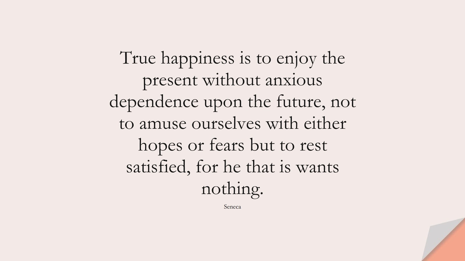 True happiness is to enjoy the present without anxious dependence upon the future, not to amuse ourselves with either hopes or fears but to rest satisfied, for he that is wants nothing. (Seneca);  #AnxietyQuotes