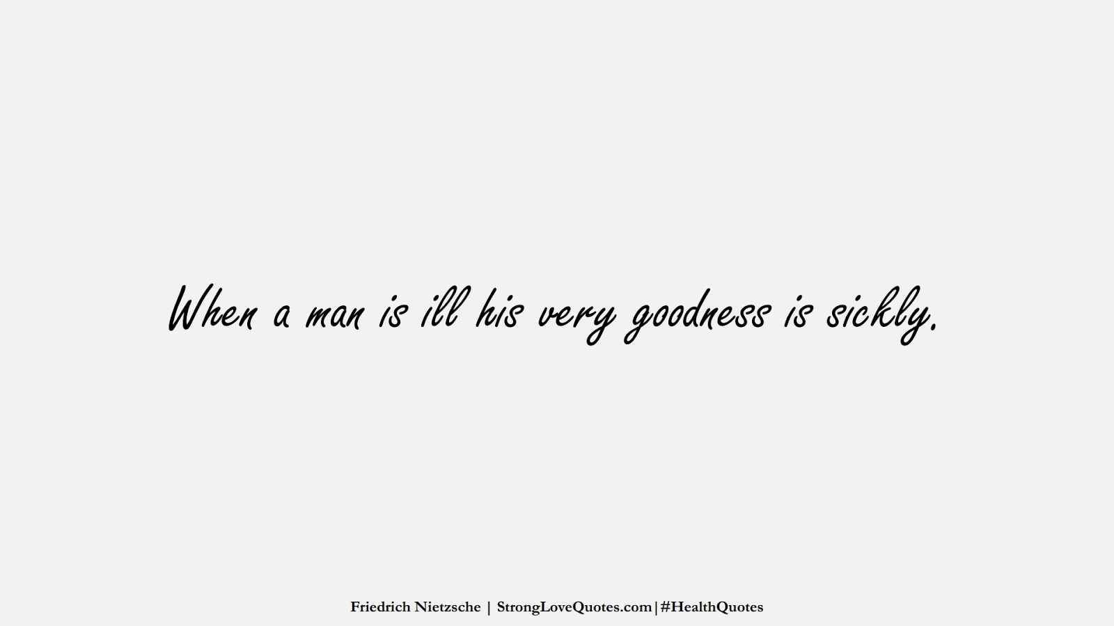 When a man is ill his very goodness is sickly. (Friedrich Nietzsche);  #HealthQuotes