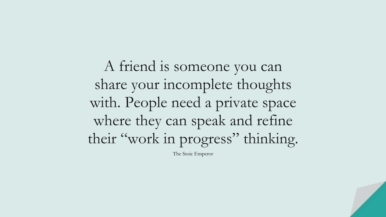 """A friend is someone you can share your incomplete thoughts with. People need a private space where they can speak and refine their """"work in progress"""" thinking. (The Stoic Emperor);  #FriendshipQuotes"""