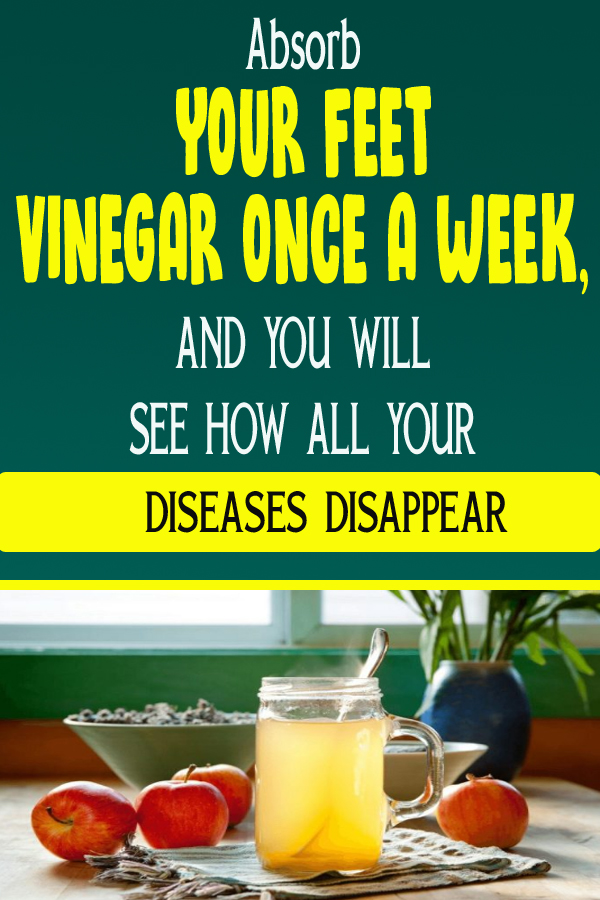 Absorb YOUR FEET VINEGAR ONCE A WEEK, AND YOU WILL SEE HOW ALL YOUR DISEASES DISAPPEAR