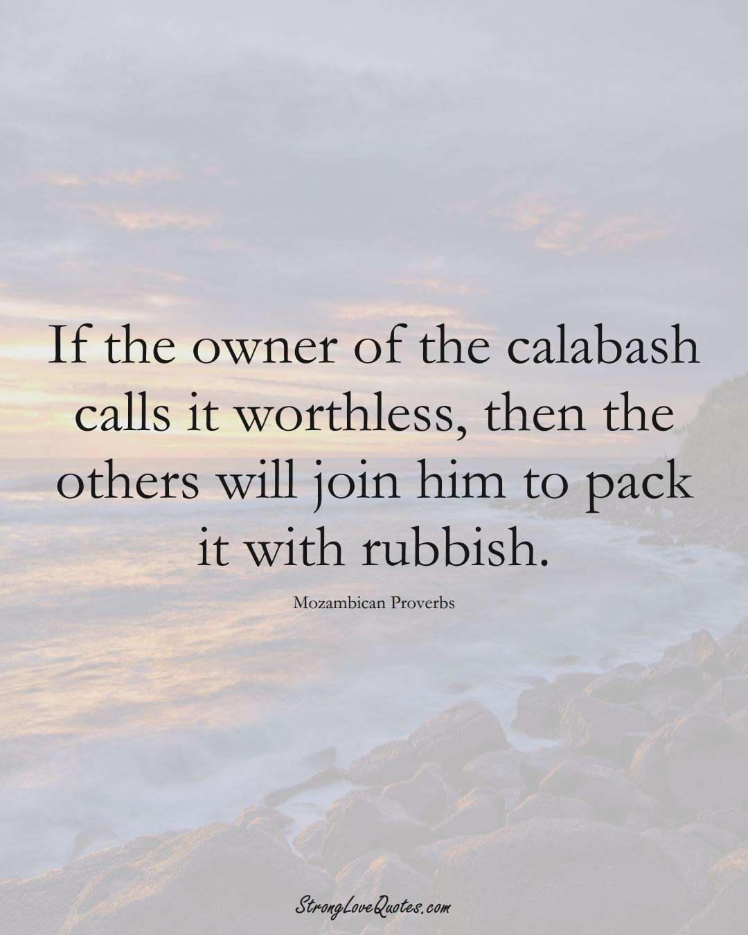 If the owner of the calabash calls it worthless, then the others will join him to pack it with rubbish. (Mozambican Sayings);  #AfricanSayings