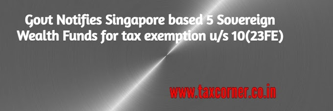 Govt Notifies Singapore based 5 Sovereign Wealth Funds for tax exemption u/s 10(23FE)