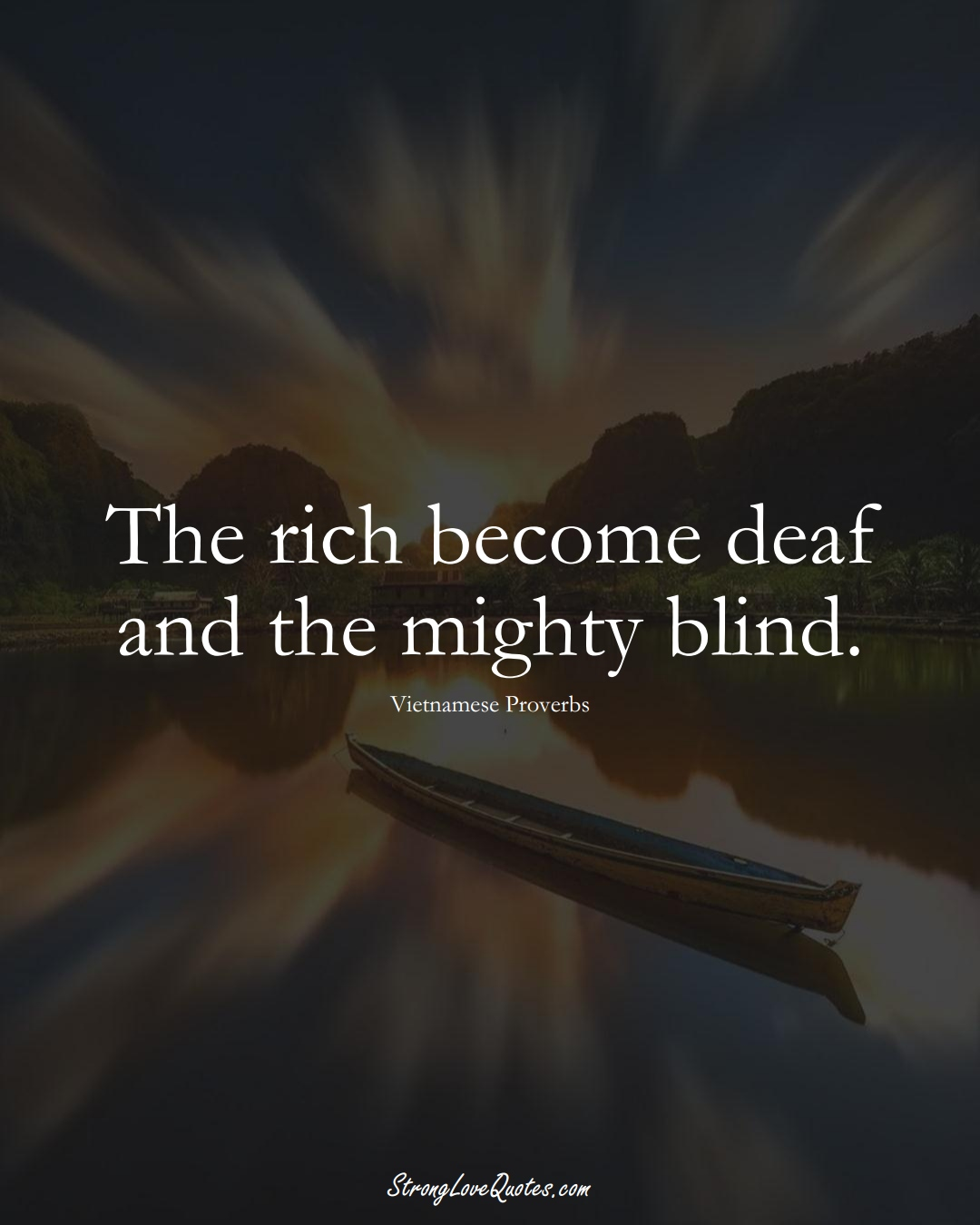 The rich become deaf and the mighty blind. (Vietnamese Sayings);  #AsianSayings