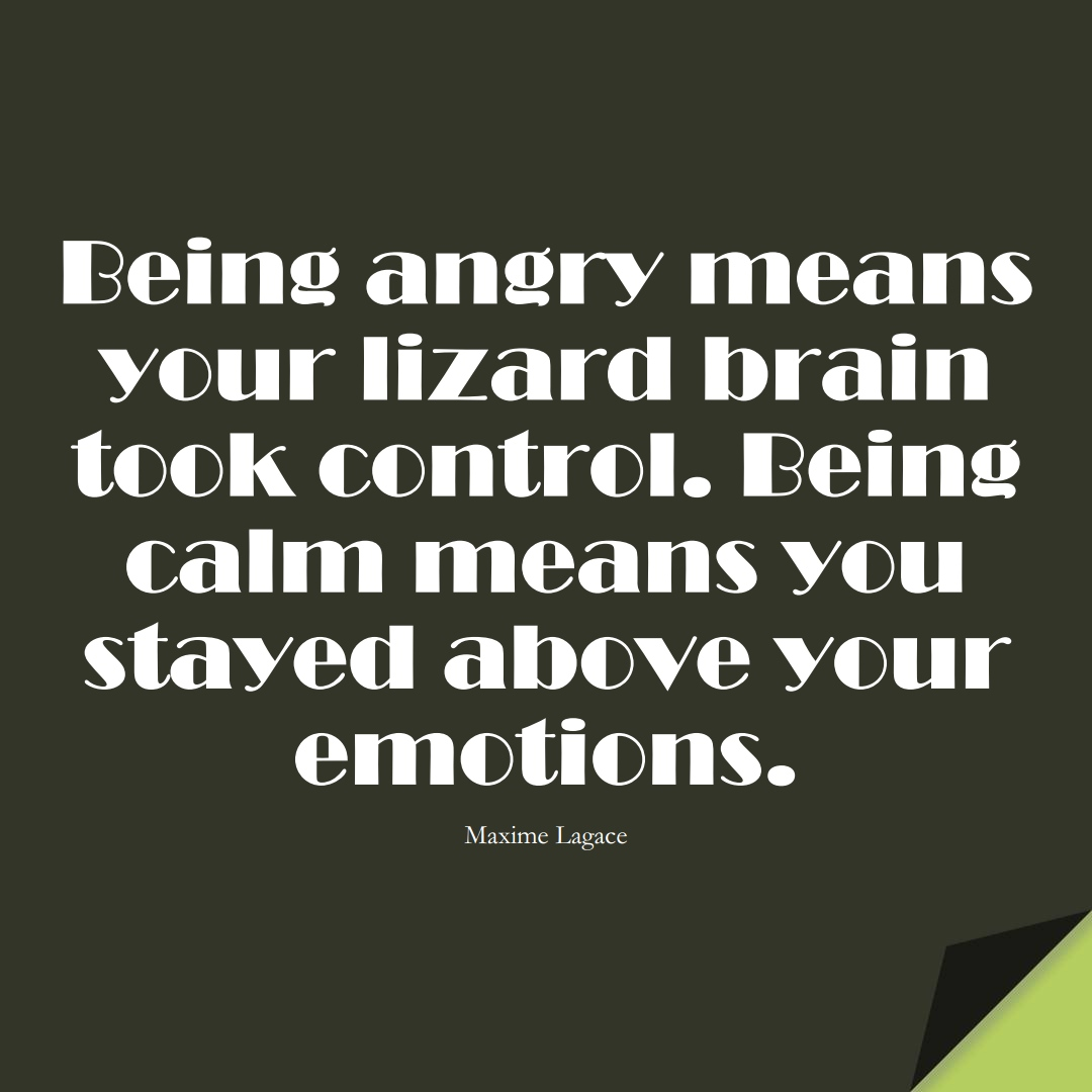 Being angry means your lizard brain took control. Being calm means you stayed above your emotions. (Maxime Lagace);  #StoicQuotes