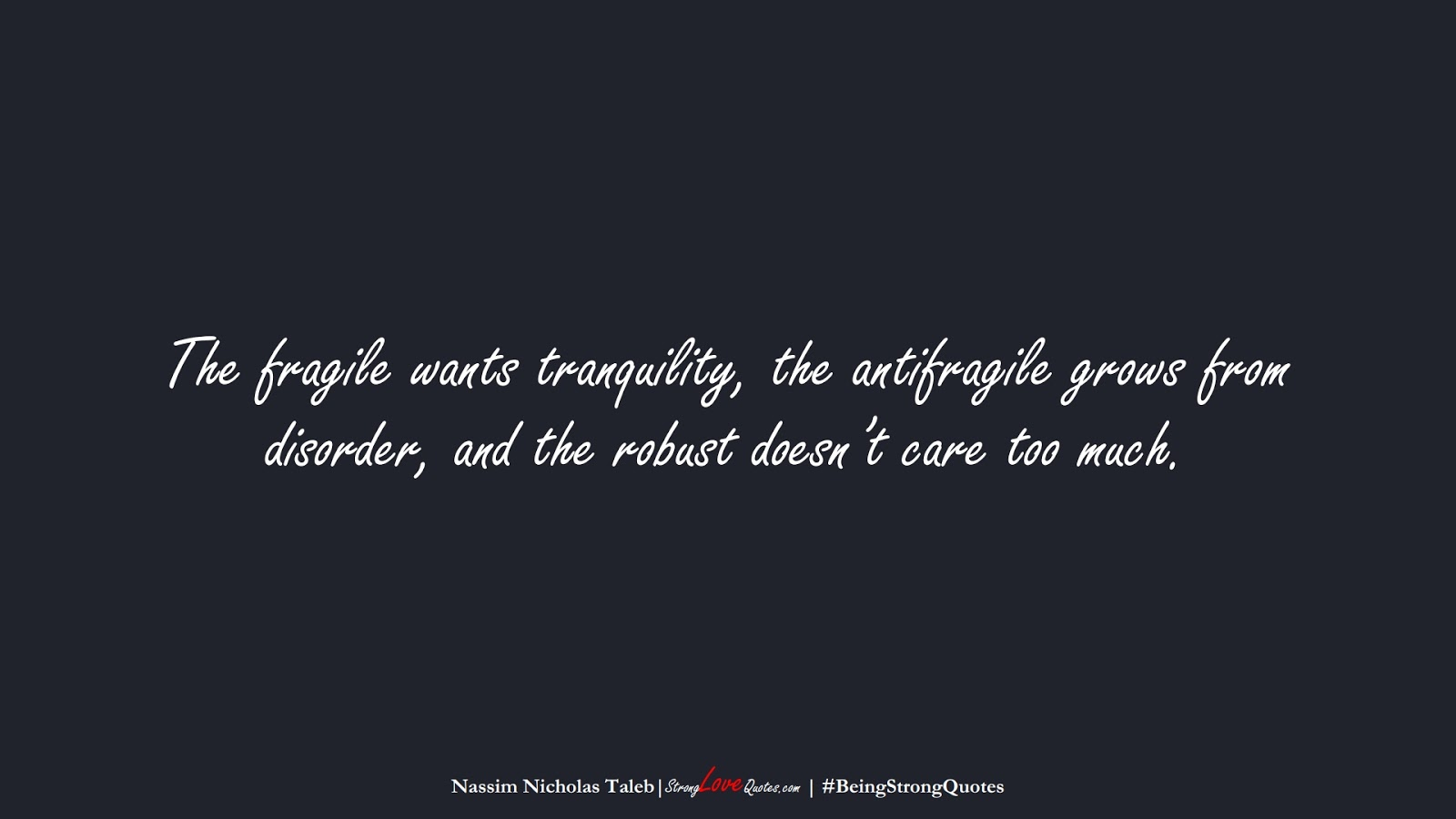 The fragile wants tranquility, the antifragile grows from disorder, and the robust doesn't care too much. (Nassim Nicholas Taleb);  #BeingStrongQuotes