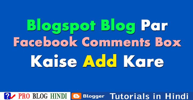 how to add facebook comment box on blogger, blogspot blog par facebook comment box add kare, blogger tutorial in hindi