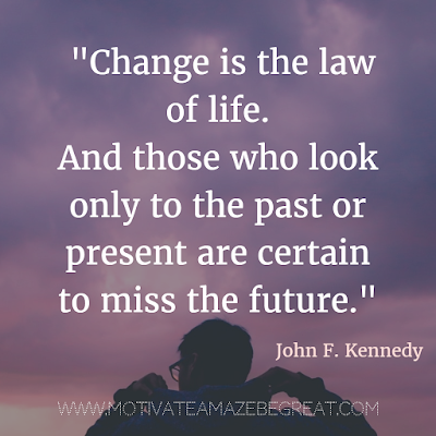"40 Most Powerful Quotes and Famous Sayings In History: ""Change is the law of life. And those who look only to the past or present are certain to miss the future."" - John F. Kennedy"