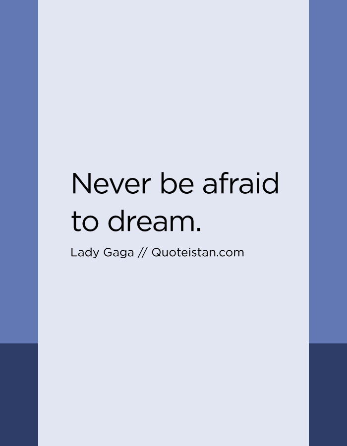 Never be afraid to dream.