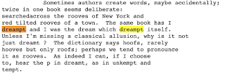 Sometimes authors create create words, maybe accidentally: twice in one book seems deliberate: searched across the rooves of New York and red tilted rooves of a town. The same book has I dreampt and I was the dream which dreampt itself. Unless I'm missing a classical allusion, why is it not just dreamt? The dictionary says hoofs, rarely hooves but only roofs; perhaps we tend to pronounce it as rooves. As indeed I can, if I choose to, hear the p in dreamt, as in unkempt and tempt.