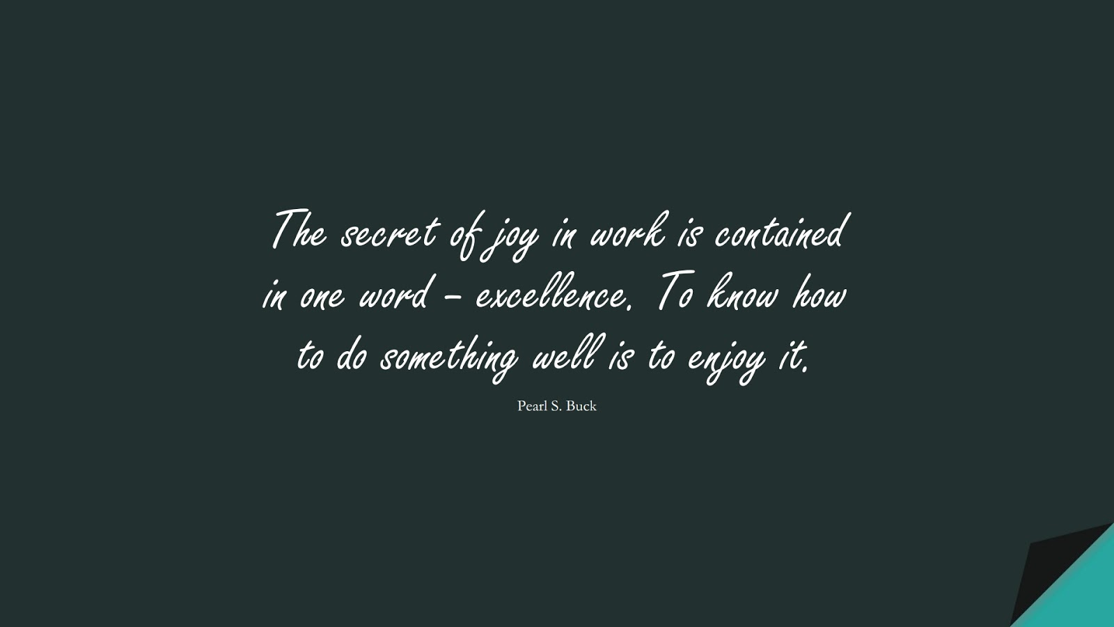 The secret of joy in work is contained in one word – excellence. To know how to do something well is to enjoy it. (Pearl S. Buck);  #SuccessQuotes