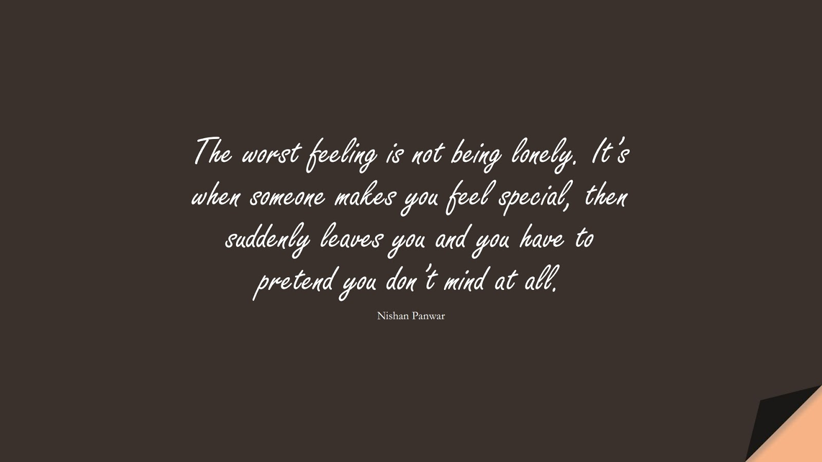 The worst feeling is not being lonely. It's when someone makes you feel special, then suddenly leaves you and you have to pretend you don't mind at all. (Nishan Panwar);  #SadLoveQuotes