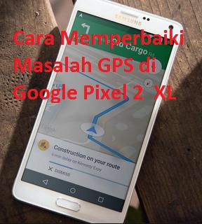 Cara Memperbaiki Masalah GPS di Google Pixel 2  XL GPS sehingga Google Maps menjadi akurat