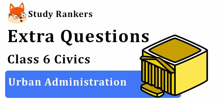 Urban Administration Extra Questions Chapter 7 Class 6 Civics