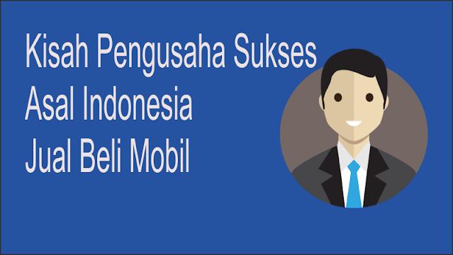 Kisah Pengusaha Mobil Asal Indonesia Sukses Jual Beli Mobil