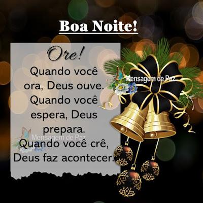 Ore! Quando você ora, Deus ouve. Quando você espera, Deus prepara. Quando você crê, Deus faz acontecer. Boa Noite!