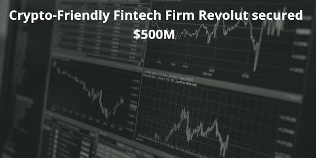 Crypto-Friendly Fintech Firm Revolut secured $500M