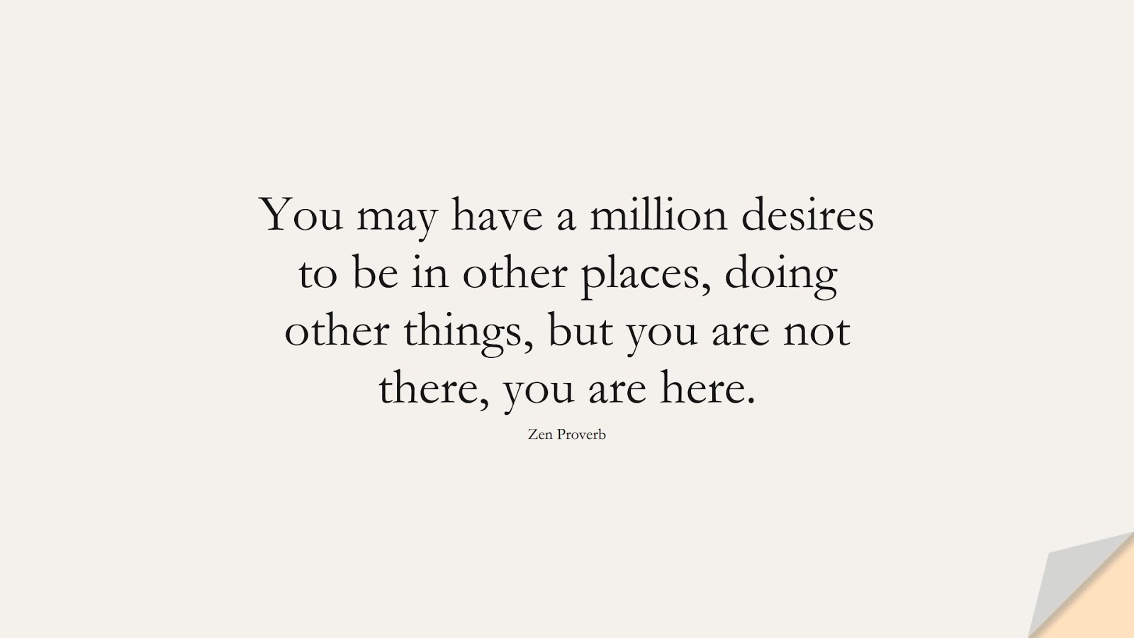 You may have a million desires to be in other places, doing other things, but you are not there, you are here. (Zen Proverb);  #DepressionQuotes