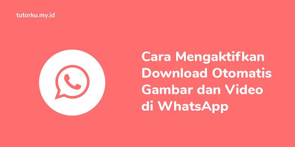 Cara Mengaktifkan Download Otomatis Gambar dan Video di WhatsApp