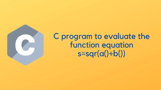 C program to evaluate the function equation s=sqr(a()+b())