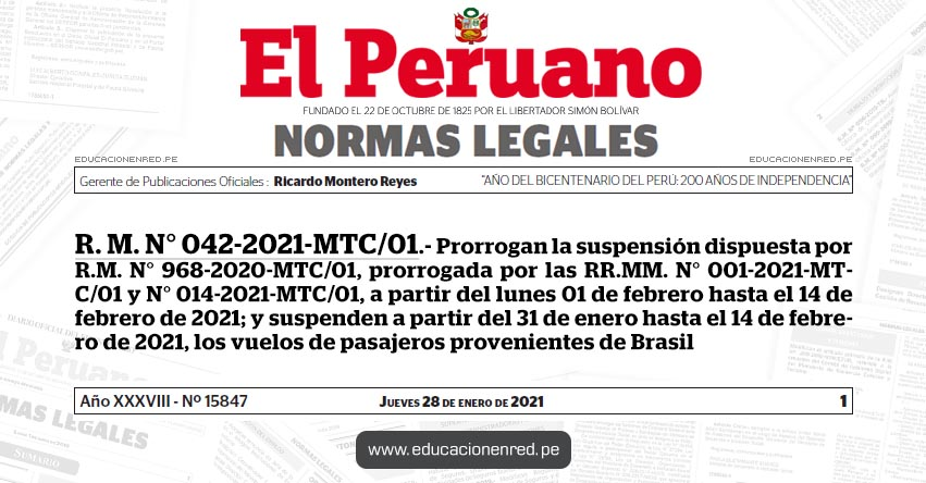 R. M. N° 042-2021-MTC/01.- Prorrogan la suspensión dispuesta por R.M. N° 968-2020-MTC/01, prorrogada por las RR.MM. N° 001-2021-MTC/01 y N° 014-2021-MTC/01, a partir del lunes 01 de febrero hasta el 14 de febrero de 2021; y suspenden a partir del 31 de enero hasta el 14 de febrero de 2021, los vuelos de pasajeros provenientes de Brasil