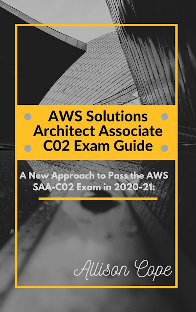 AWS Solutions Architect Associate-C02 Exam Guide 2020-21:: A New Approach to Pass the AWS SAA-C02 Exam in 2020-21 (AWS Solutions Architect Associate C02 Certification Course Book 2) by Allison Cope
