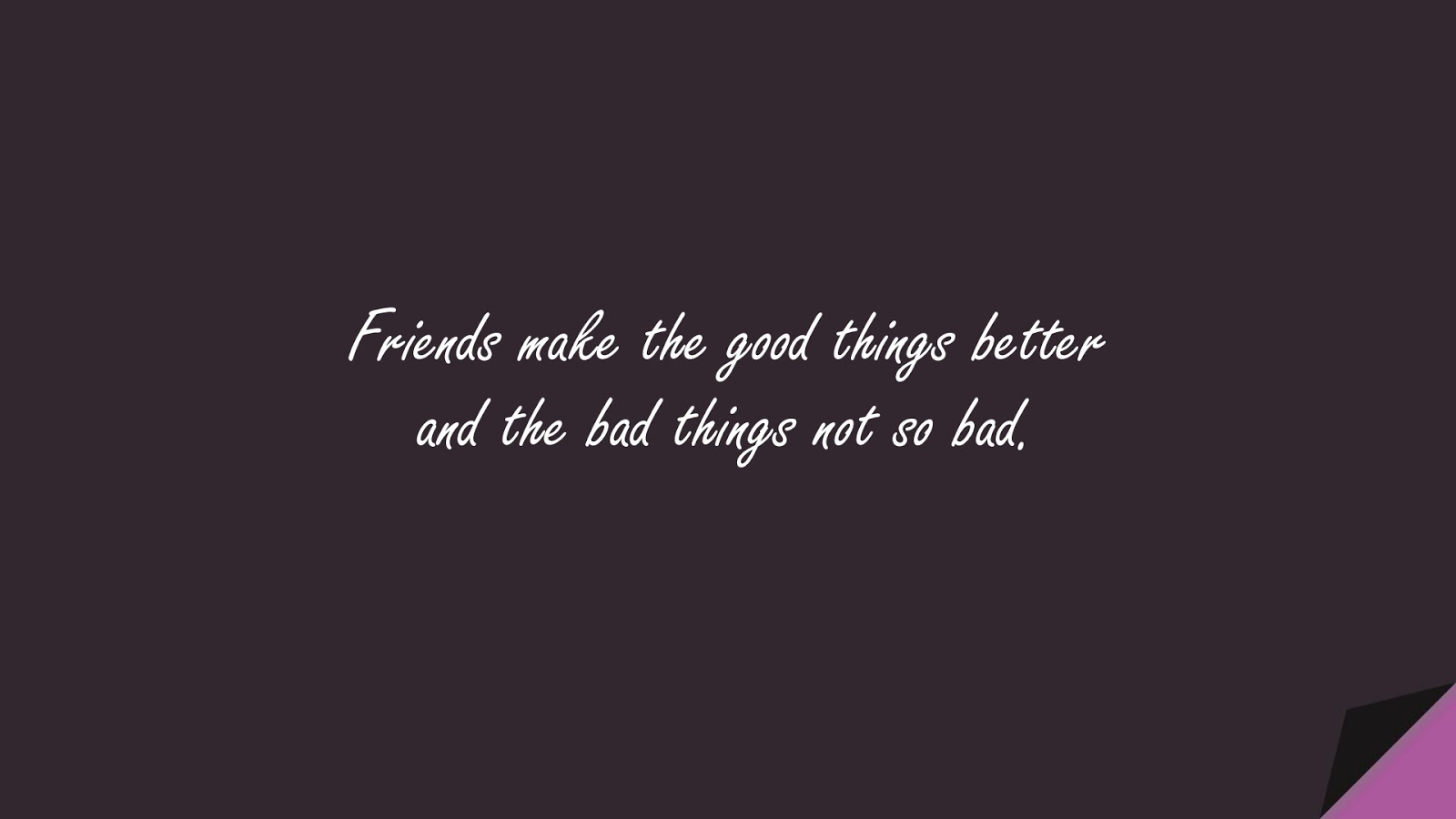 Friends make the good things better and the bad things not so bad.FALSE