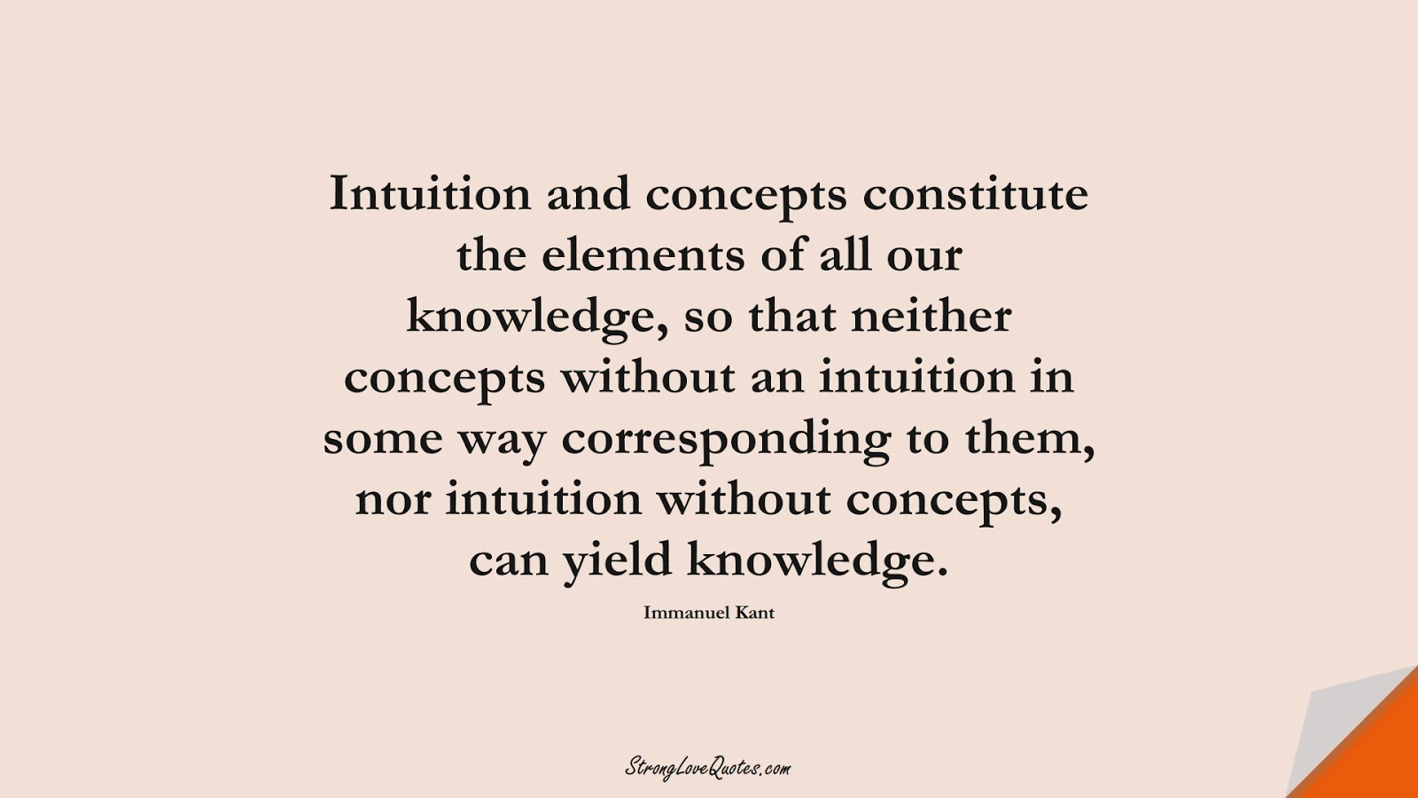 Intuition and concepts constitute the elements of all our knowledge, so that neither concepts without an intuition in some way corresponding to them, nor intuition without concepts, can yield knowledge. (Immanuel Kant);  #KnowledgeQuotes