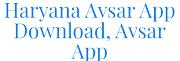Avsar App, Haryana Avsar App Download, Assessment/Exam Online 2021