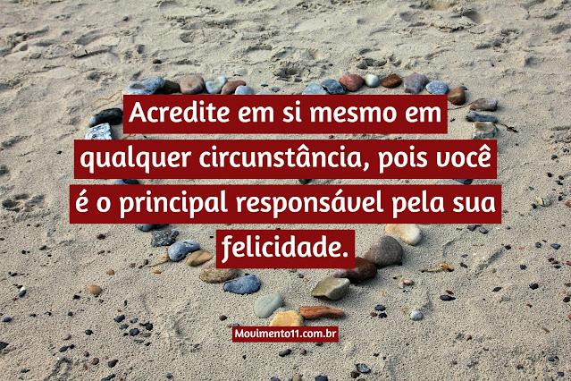 Acredite em si mesmo em qualquer circunstância, pois você é o principal responsável pela sua felicidade.