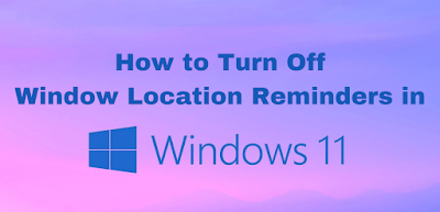 How to Turn Off Window Location Reminders in Windows 11