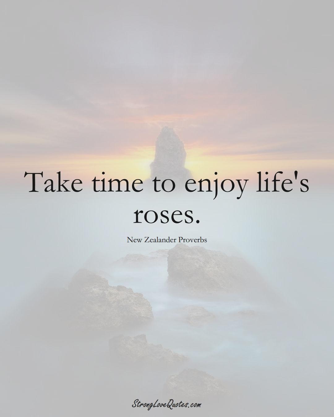 Take time to enjoy life's roses. (New Zealander Sayings);  #AustralianSayings